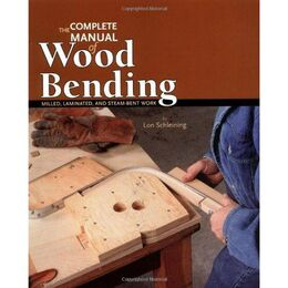 The Complete Manual of Wood Bending: Milled, Laminated, and Steam-Bent Work