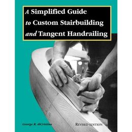A Simplified Guide to Custom Stairbuilding and Tangent Handrailing - Revised Edition