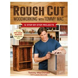 Rough Cut Woodworking with Tommy Mac: 12 Step-By-Step Projects